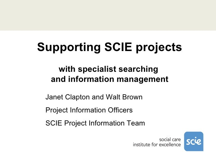 Supporting SCIE projects with specialist searching  and information management Janet Clapton and Walt Brown Project Inform...