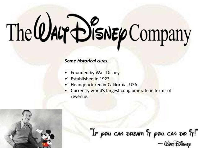 Some historical clues…  Founded by Walt Disney  Established in 1923  Headquartered in California, USA  Currently world...