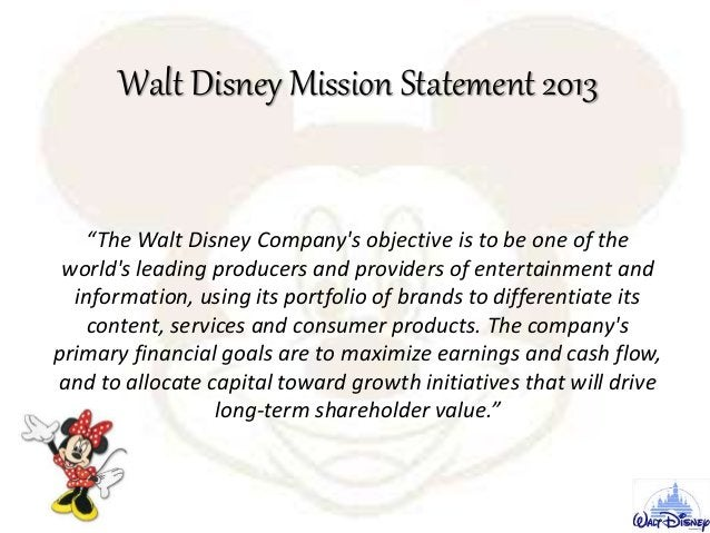 """Walt Disney Mission Statement 2013 """"The Walt Disney Company's objective is to be one of the world's leading producers and ..."""