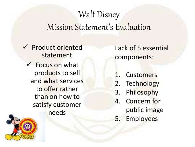 Walt Disney Mission Statement's Evaluation  Product oriented statement  Focus on what products to sell and what services...