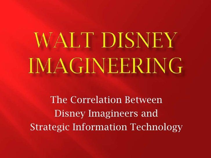 WALT DISNEY IMAGINEERING<br />The Correlation Between <br />Disney Imagineers and <br />Strategic Information Technology<b...