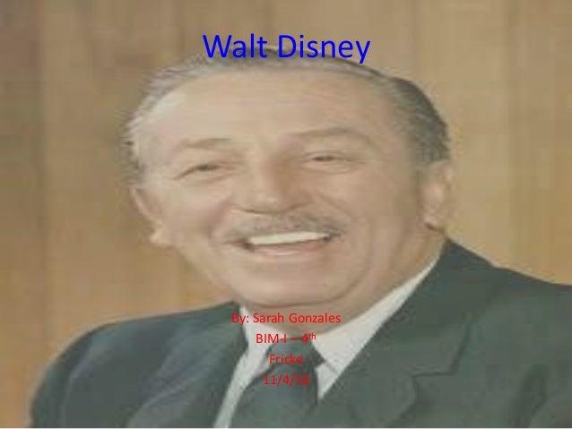 Walt Disney By: Sarah Gonzales BIM-I – 4th Fricke 11/4/10