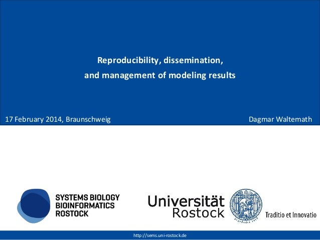 Reproducibility, dissemination, and management of modeling results  17 February 2014, Braunschweig  Dagmar Waltemath  http...