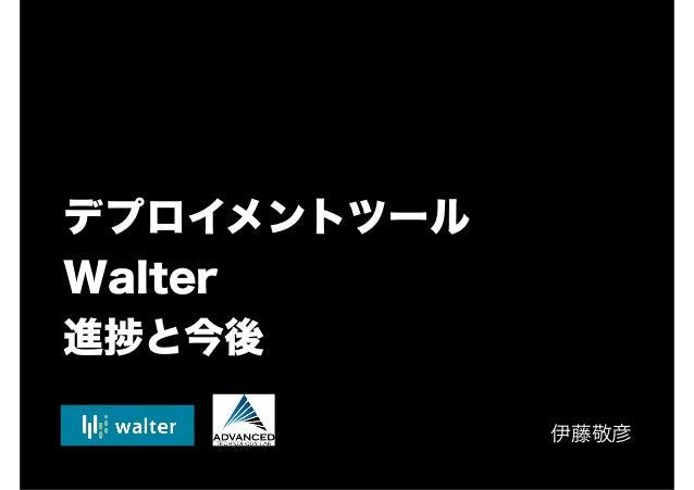 デプロイメントツール Walter 進 と今後 伊藤敬彦