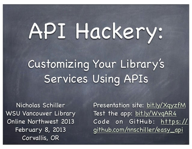 API Hackery:      Customizing Your Library's         Services Using APIs   Nicholas Schiller    Presentation site: bit.ly/...