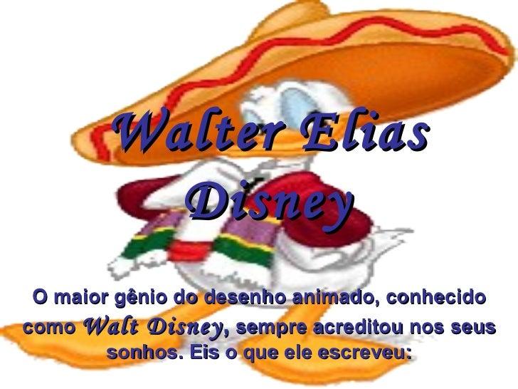 Walter Elias Disney O maior gênio do desenho animado, conhecido como  Walt Disney ,  sempre acreditou nos seus sonhos. Eis...