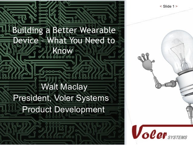< Slide 1 > Building a Better Wearable Device – What You Need to Know Walt Maclay President, Voler Systems Product Develop...