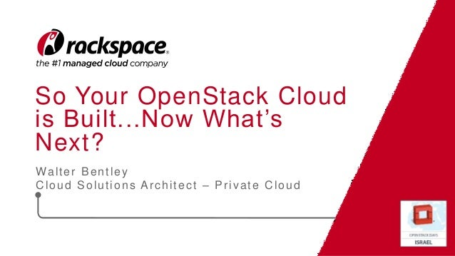 So Your OpenStack Cloud is Built...Now What's Next? Walter Bentley Cloud Solutions Architect – Private Cloud