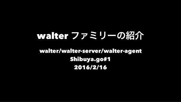 walter ファミリーの紹介 walter/walter-server/walter-agent Shibuya.go#1 2016/2/16