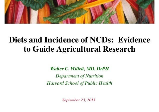 Diets and Incidence of NCDs: Evidence to Guide Agricultural Research Walter C. Willett, MD, DrPH Department of Nutrition H...