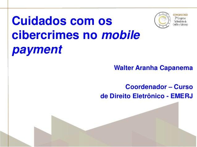 Cuidados com os cibercrimes no mobile payment Walter Aranha Capanema  Coordenador – Curso de Direito Eletrônico - EMERJ