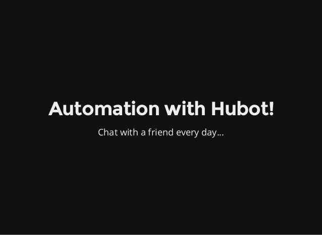 Automation with Hubot! Chat with a friend every day...