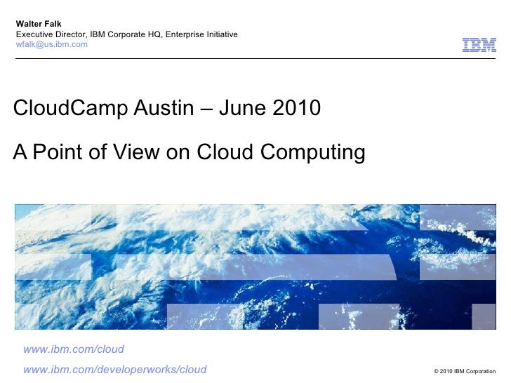 CloudCamp Austin – June 2010 A Point of View on Cloud Computing Walter Falk Executive Director, IBM Corporate HQ, Enterpri...