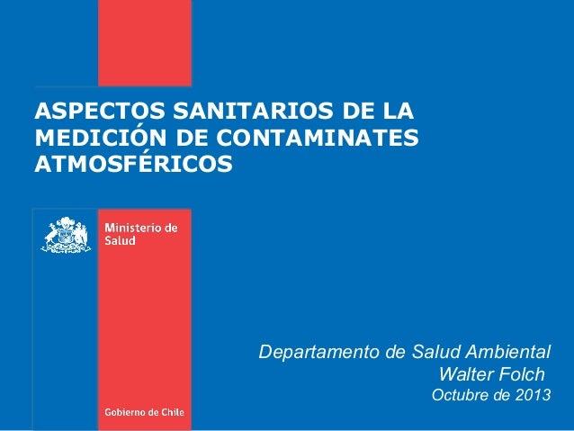 ASPECTOS SANITARIOS DE LA MEDICIÓN DE CONTAMINATES ATMOSFÉRICOS Departamento de Salud Ambiental Walter Folch Octubre de 20...