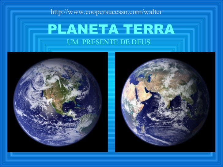 PLANETA TERRA UM  PRESENTE DE DEUS http://www.coopersucesso.com/walter