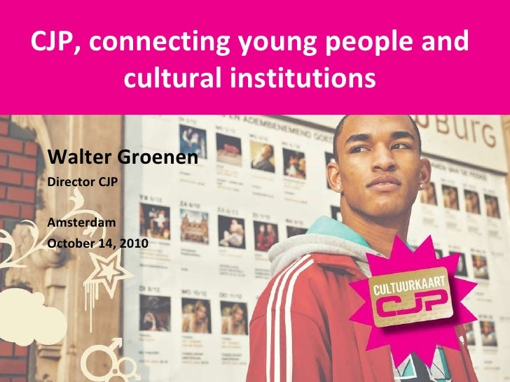 CJP, connecting young people and cultural institutions Walter Groenen Director CJP Amsterdam October 14, 2010