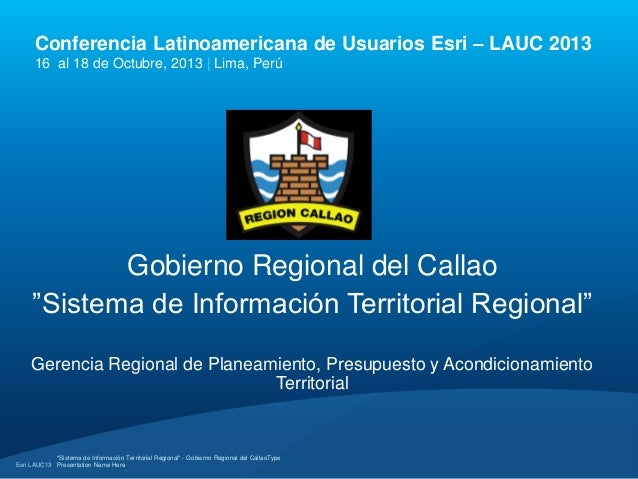 Conferencia Latinoamericana de Usuarios Esri – LAUC 2013 16 al 18 de Octubre, 2013 | Lima, Perú  Gobierno Regional del Cal...