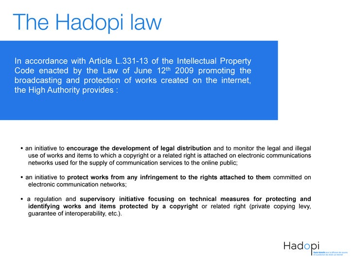 The Hadopi lawIn accordance with Article L.331-13 of the Intellectual PropertyCode enacted by the Law of June 12th 2009 pr...