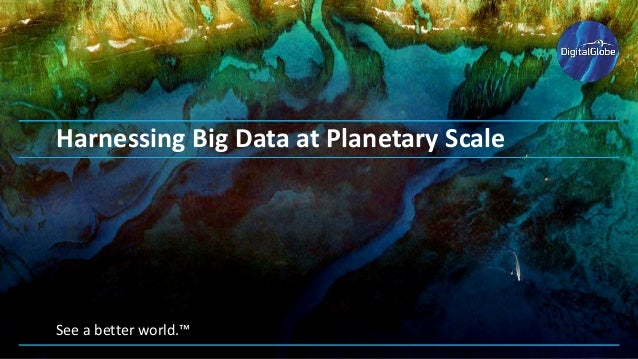 See a better world.™ Harnessing Big Data at Planetary Scale