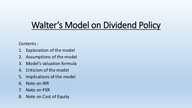 Walter's Model on Dividend Policy Contents : 1. Explanation of the model 2. Assumptions of the model 3. Model's valuation ...