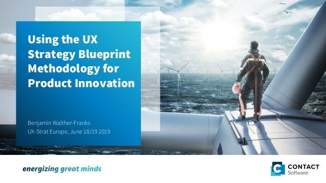 Using the UX Strategy Blueprint Methodology for Product Innovation Using the UX Strategy Blueprint Methodology for Product...