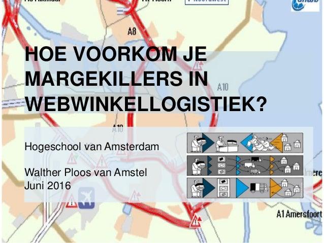 HOE VOORKOM JE MARGEKILLERS IN WEBWINKELLOGISTIEK? Hogeschool van Amsterdam Walther Ploos van Amstel Juni 2016