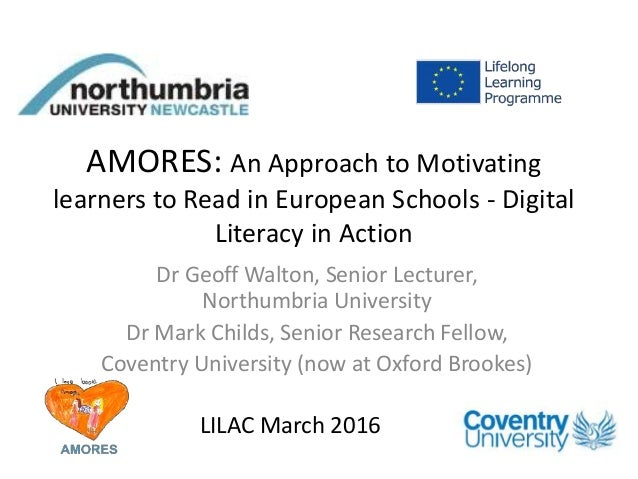 AMORES: An Approach to Motivating learners to Read in European Schools - Digital Literacy in Action Dr Geoff Walton, Senio...