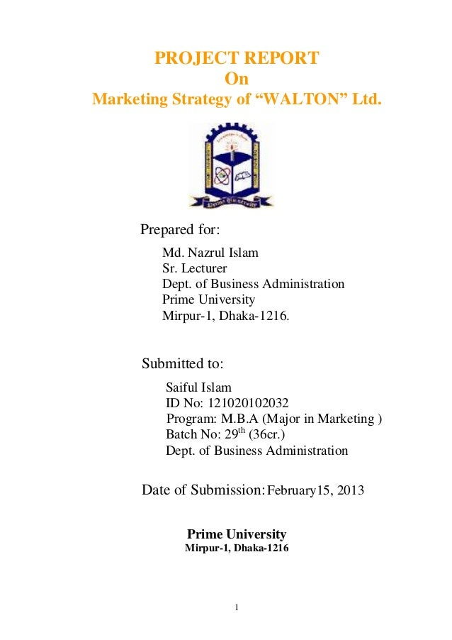 "PROJECT REPORT             OnMarketing Strategy of ""WALTON"" Ltd.     Prepared for:        Md. Nazrul Islam        Sr. Lect..."
