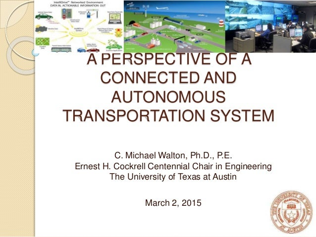 A PERSPECTIVE OF A CONNECTED AND AUTONOMOUS TRANSPORTATION SYSTEM C. Michael Walton, Ph.D., P.E. Ernest H. Cockrell Centen...