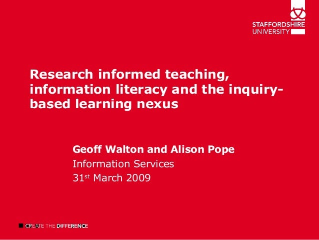Research informed teaching, information literacy and the inquiry- based learning nexus Geoff Walton and Alison Pope Inform...