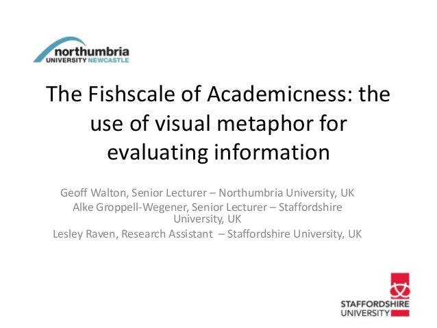 The Fishscale of Academicness: the use of visual metaphor for evaluating information Geoff Walton, Senior Lecturer – North...