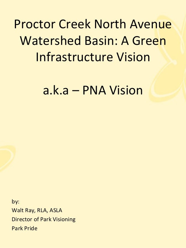 Proctor Creek North Avenue Watershed Basin: A Green Infrastructure Vision a.k.a – PNA Vision by: Walt Ray, RLA, ASLA Direc...