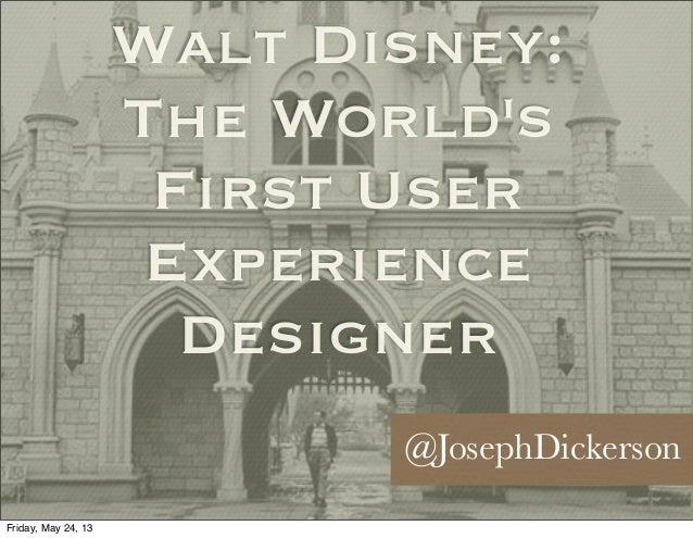 Walt Disney:The WorldsFirst UserExperienceDesigner@JosephDickersonFriday, May 24, 13