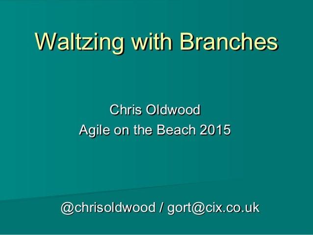 Waltzing with BranchesWaltzing with Branches Chris OldwoodChris Oldwood Agile on the Beach 2015Agile on the Beach 2015 @ch...