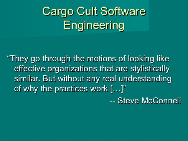 """Cargo Cult SoftwareCargo Cult Software EngineeringEngineering """"""""They go through the motions of looking likeThey go through..."""