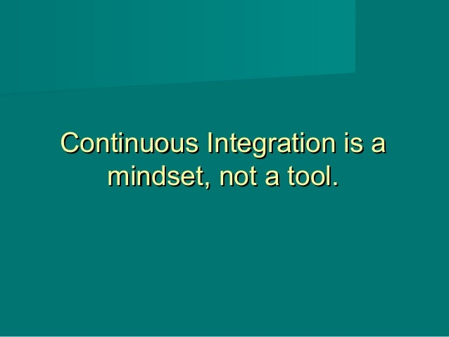 Continuous Integration is aContinuous Integration is a mindset, not a tool.mindset, not a tool.