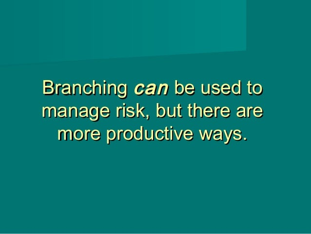 BranchingBranching cancan be used tobe used to manage risk, but there aremanage risk, but there are more productive ways.m...