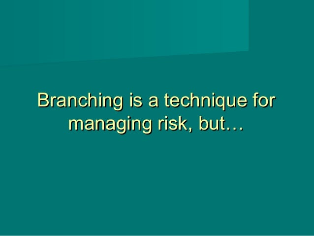 Branching is a technique forBranching is a technique for managing risk, but…managing risk, but…
