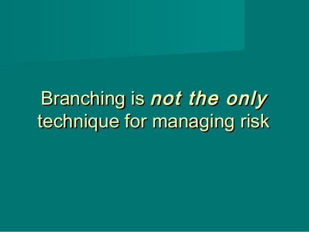 Branching isBranching is not the onlynot the only technique for managing risktechnique for managing risk