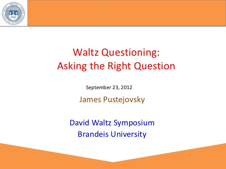 Waltz Questioning:Asking the Right Question      September 23, 2012    James Pustejovsky  David Waltz Symposium    Brandei...