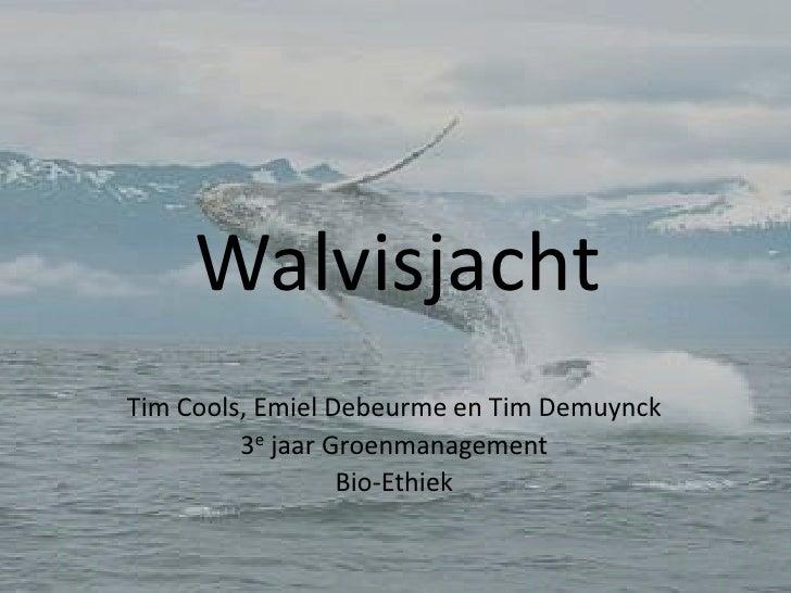 Walvisjacht<br />Tim Cools, Emiel Debeurme en Tim Demuynck<br />3e jaar Groenmanagement<br />Bio-Ethiek<br />