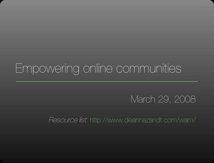Empowering online communities March 29, 2008 Resource list:  http://www.deannazandt.com/wam/