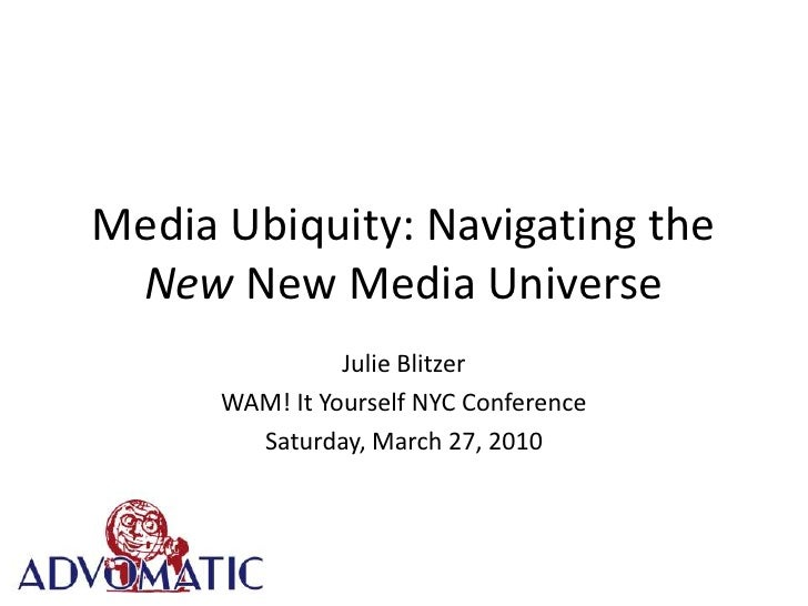 Media Ubiquity: Navigating the New New Media Universe<br />Julie Blitzer<br />WAM! It Yourself NYC Conference<br />Saturda...