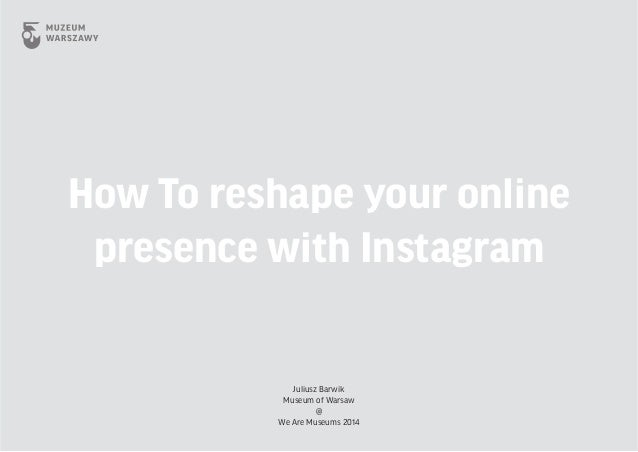 How To reshape your online presence with Instagram Juliusz Barwik Museum of Warsaw @ We Are Museums 2014
