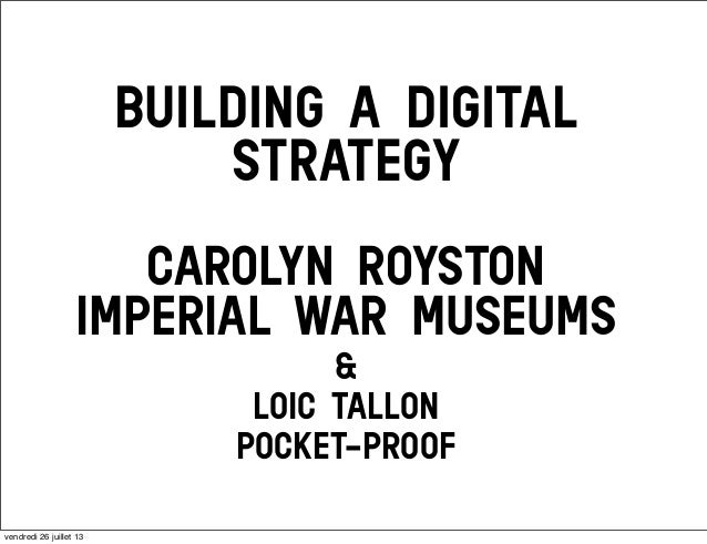 BUILDING A DIGITAL STRATEGY CAROLYN ROYSTON IMPERIAL WAR MUSEUMS & LOIC TALLON POCKET-PROOF vendredi 26 juillet 13