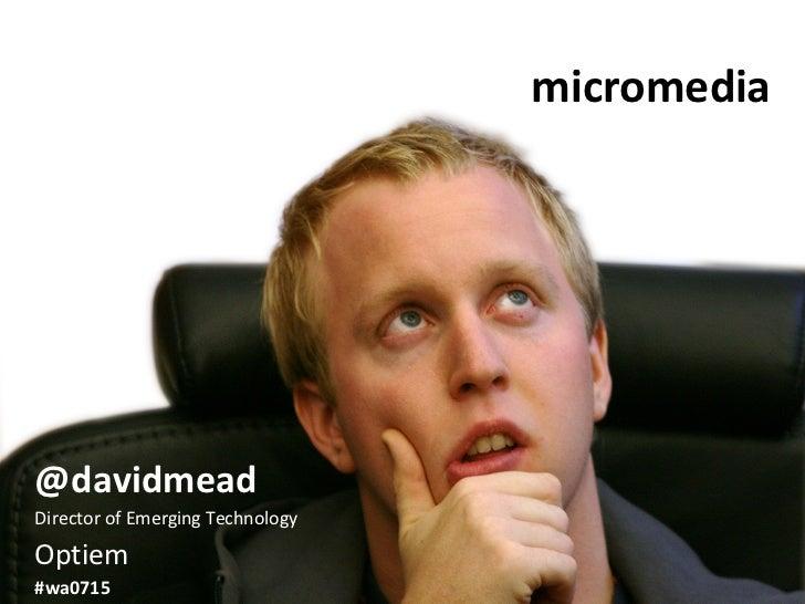 micromedia @davidmead Director of Emerging Technology Optiem #wa0715