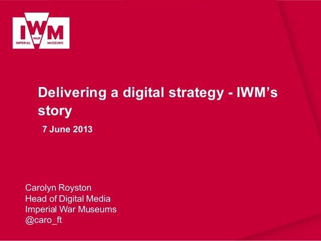 Delivering a digital strategy - IWM'sstory7 June 2013Carolyn RoystonHead of Digital MediaImperial War Museums@caro_ft