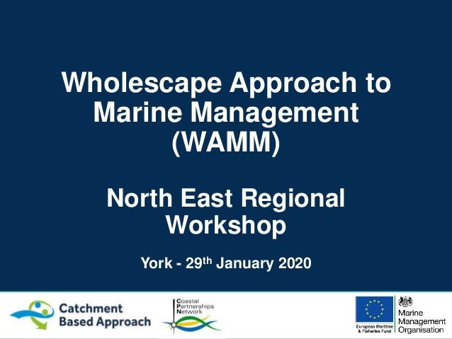 Wholescape Approach to Marine Management (WAMM) North East Regional Workshop York - 29th January 2020