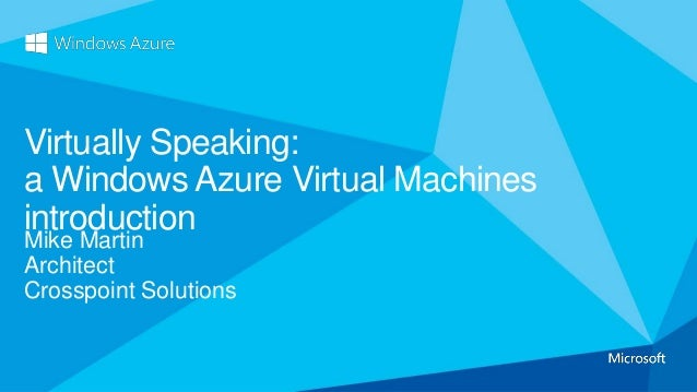 Mike Martin Architect Crosspoint Solutions Virtually Speaking: a Windows Azure Virtual Machines introduction