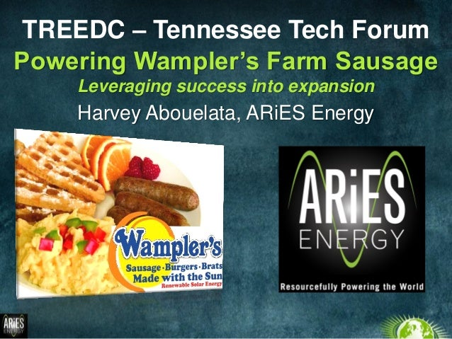 Powering Wampler's Farm Sausage Leveraging success into expansion TREEDC – Tennessee Tech Forum Harvey Abouelata, ARiES En...
